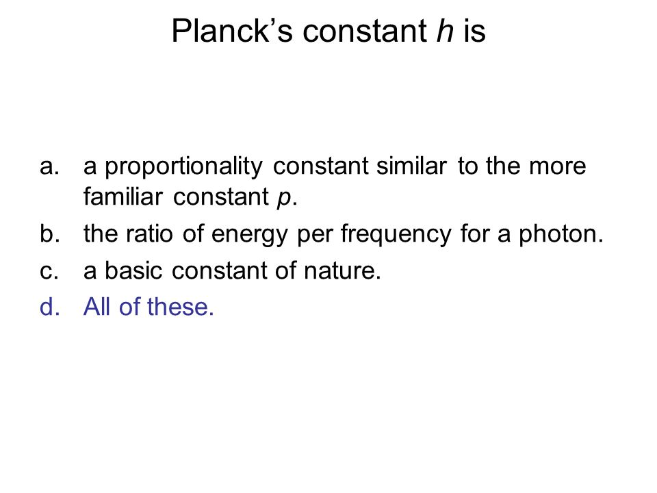 Plancks constant h is a.a proportionality constant similar to the more familiar constant p. b.the ratio of energy per frequency for a photon. c.a basi