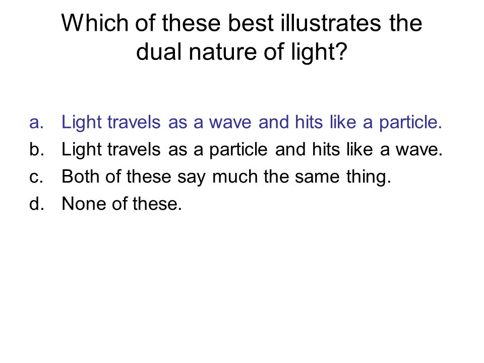 Which of these best illustrates the dual nature of light? a.Light travels as a wave and hits like a particle. b.Light travels as a particle and hits l