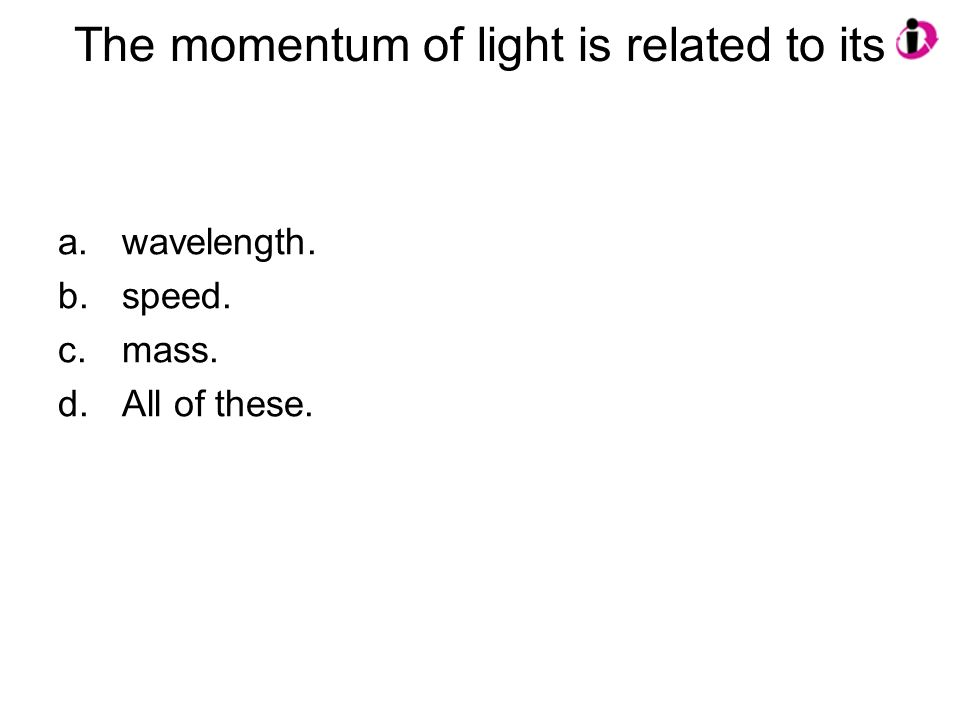 The momentum of light is related to its a.wavelength. b.speed. c.mass. d.All of these.