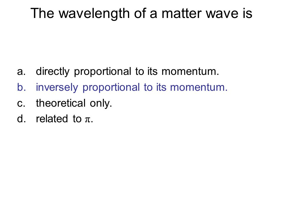 The wavelength of a matter wave is a.directly proportional to its momentum. b.inversely proportional to its momentum. c.theoretical only. d.related to