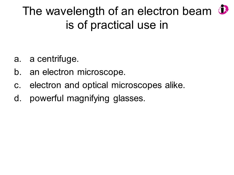 The wavelength of an electron beam is of practical use in a.a centrifuge. b.an electron microscope. c.electron and optical microscopes alike. d.powerf