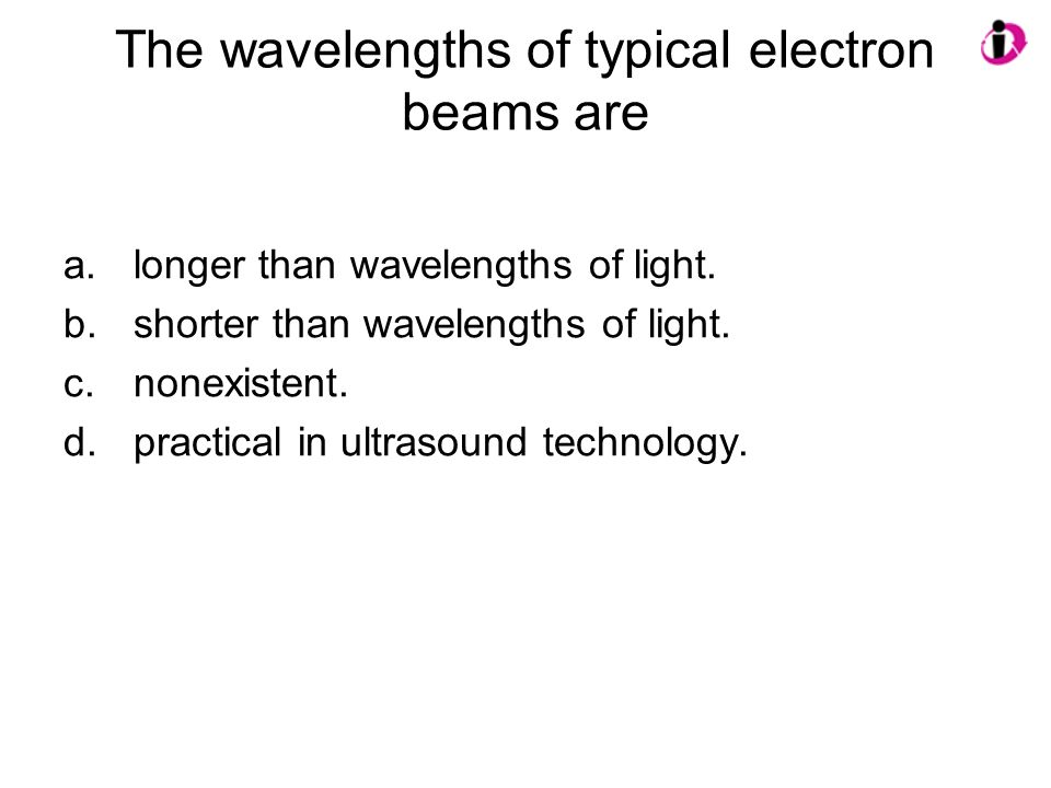 The wavelengths of typical electron beams are a.longer than wavelengths of light. b.shorter than wavelengths of light. c.nonexistent. d.practical in u