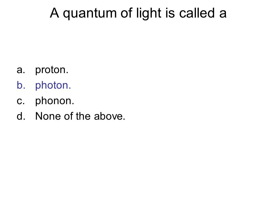 A quantum of light is called a a.proton. b.photon. c.phonon. d.None of the above.