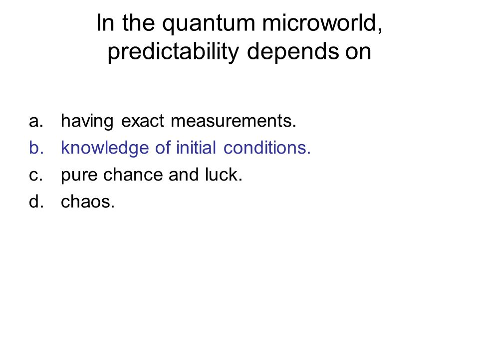 In the quantum microworld, predictability depends on a.having exact measurements. b.knowledge of initial conditions. c.pure chance and luck. d.chaos.