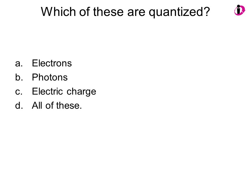 Which of these are quantized? a.Electrons b.Photons c.Electric charge d.All of these.