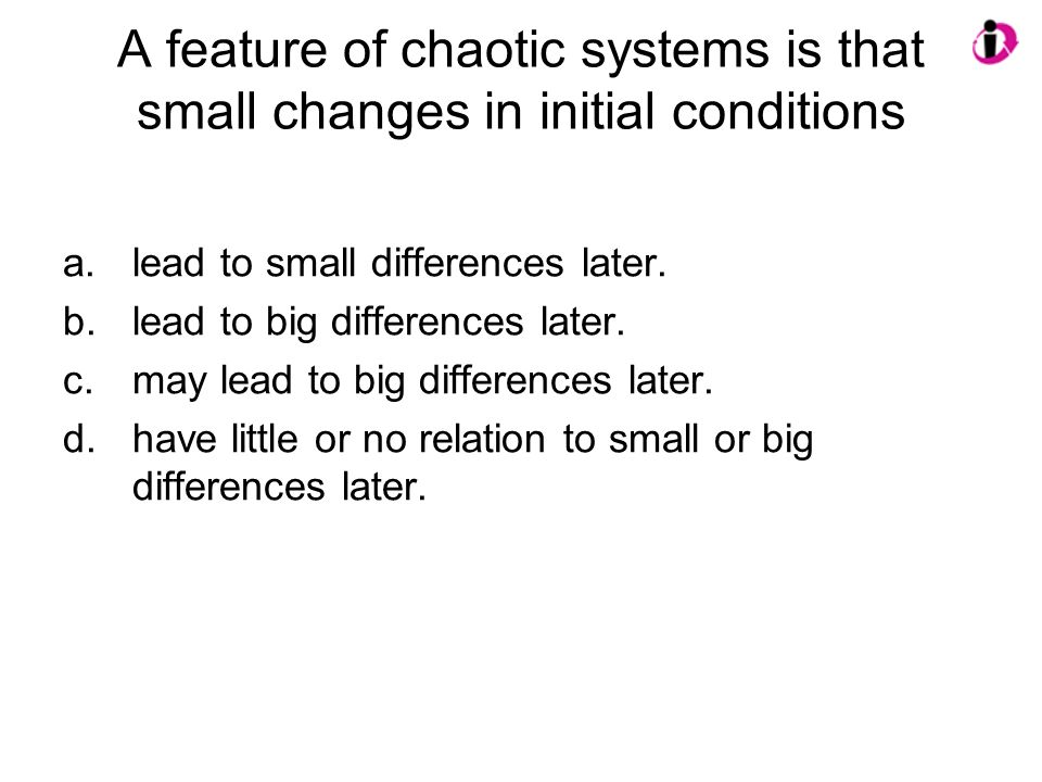A feature of chaotic systems is that small changes in initial conditions a.lead to small differences later. b.lead to big differences later. c.may lea