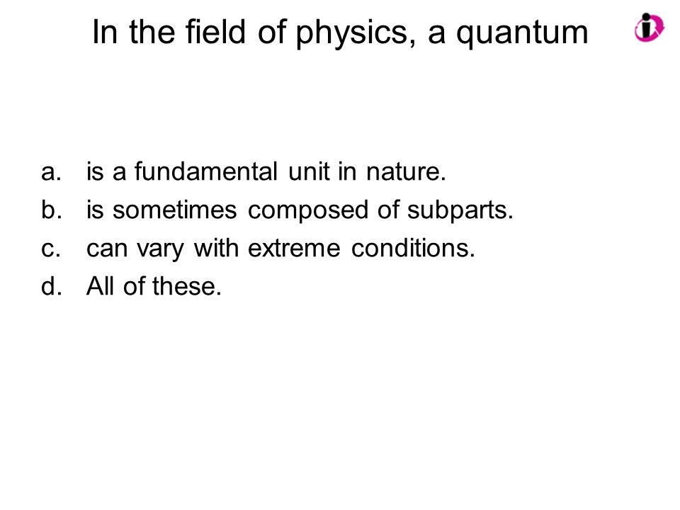 In the field of physics, a quantum a.is a fundamental unit in nature. b.is sometimes composed of subparts. c.can vary with extreme conditions. d.All o