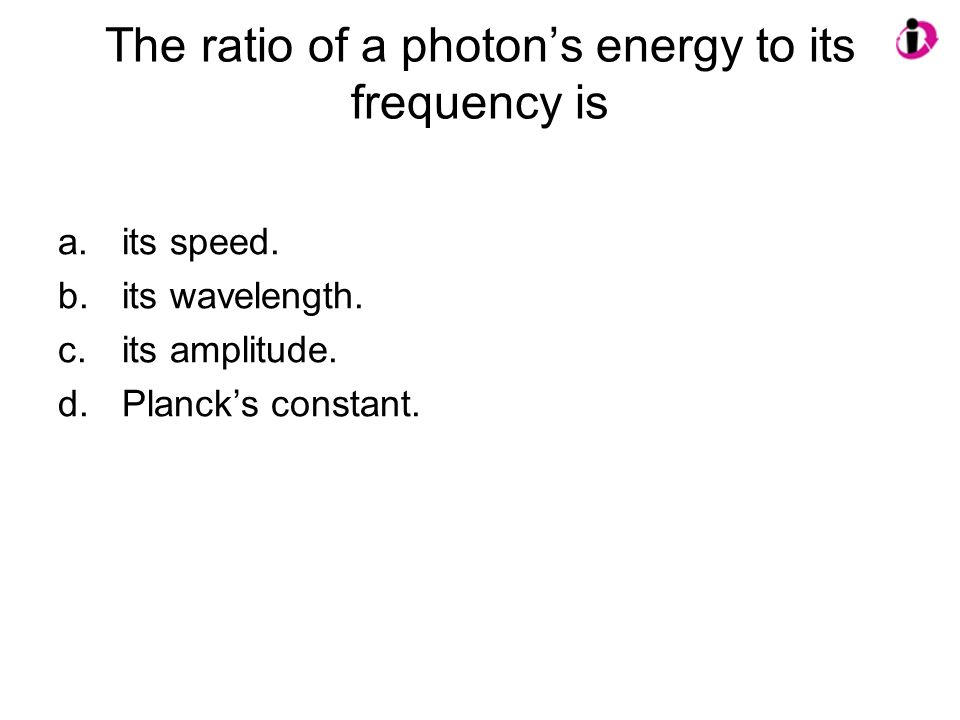 The ratio of a photons energy to its frequency is a.its speed. b.its wavelength. c.its amplitude. d.Plancks constant.