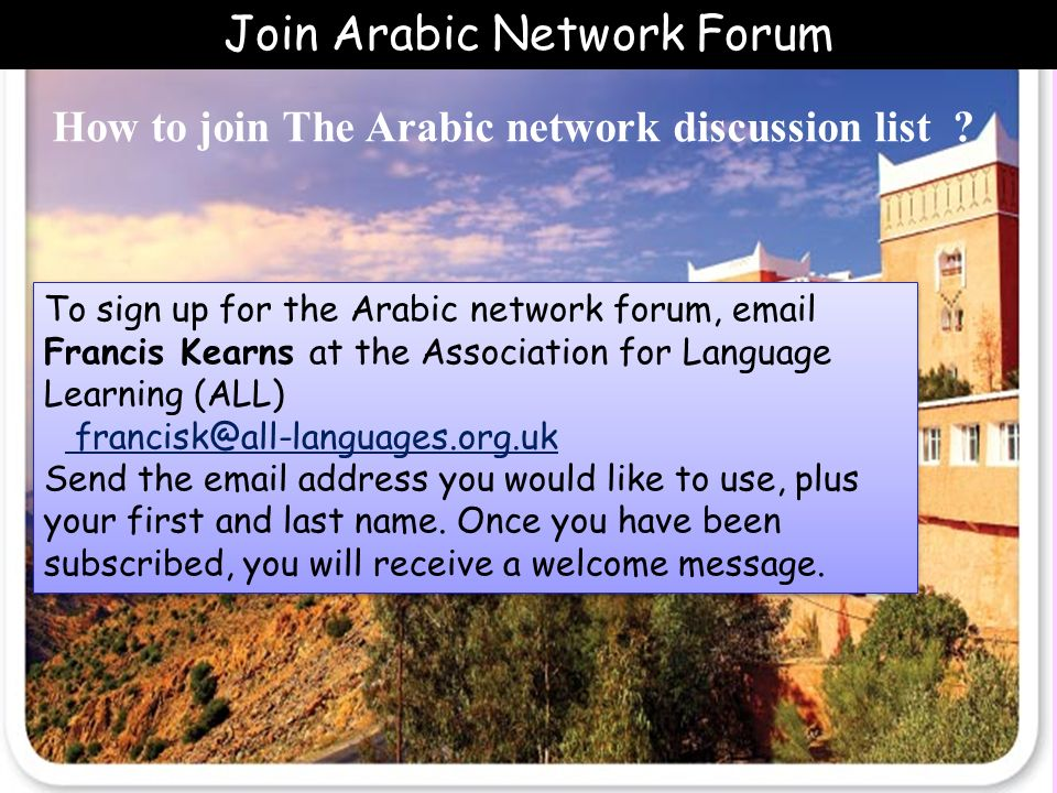 How to join The Arabic network discussion list ? To sign up for the Arabic network forum, email Francis Kearns at the Association for Language Learnin