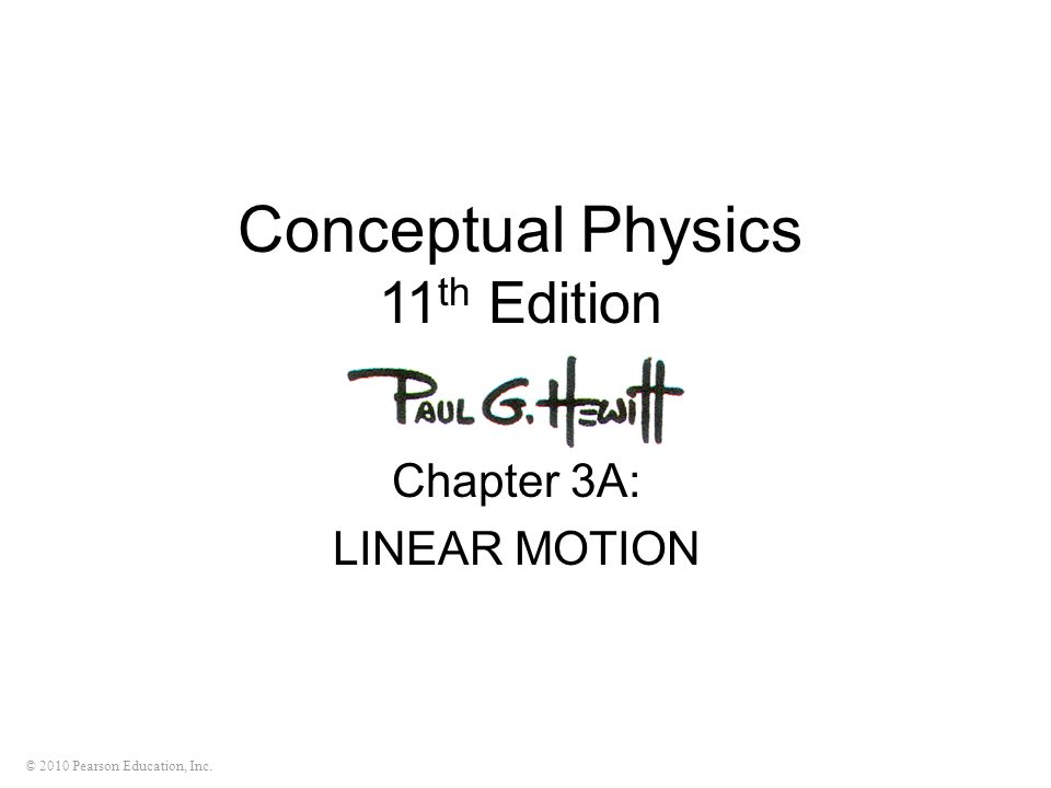 © 2010 Pearson Education, Inc. Conceptual Physics 11 th Edition Chapter 3A: LINEAR MOTION