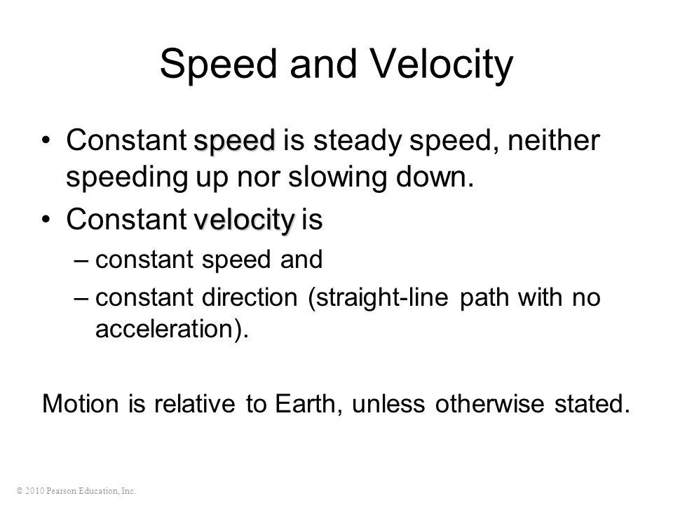 © 2010 Pearson Education, Inc. Speed and Velocity speedConstant speed is steady speed, neither speeding up nor slowing down. velocityConstant velocity