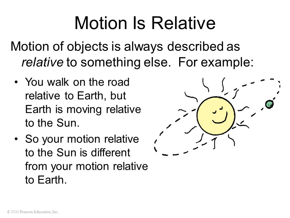 © 2010 Pearson Education, Inc. Motion Is Relative Motion of objects is always described as relative to something else. For example: You walk on the ro