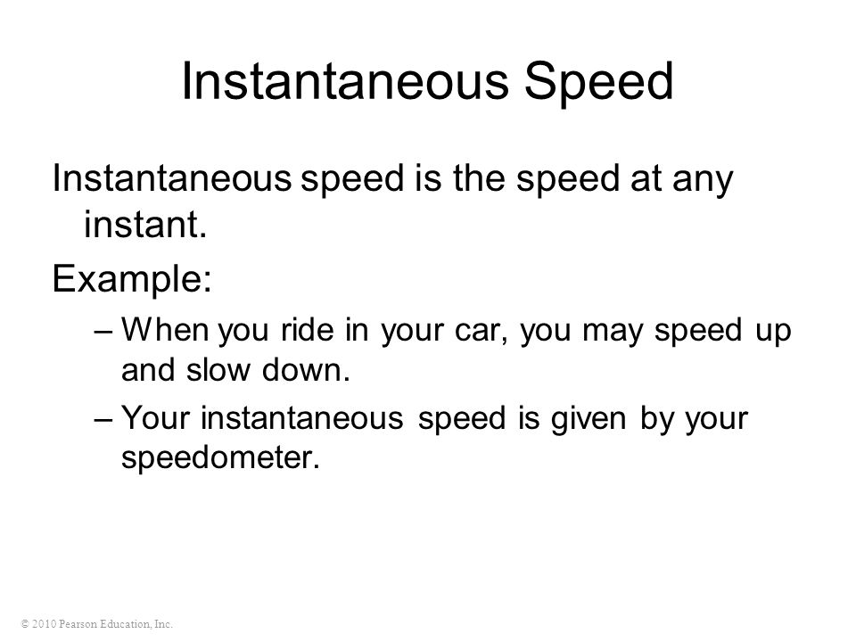 © 2010 Pearson Education, Inc. Instantaneous Speed Instantaneous speed is the speed at any instant. Example: –When you ride in your car, you may speed