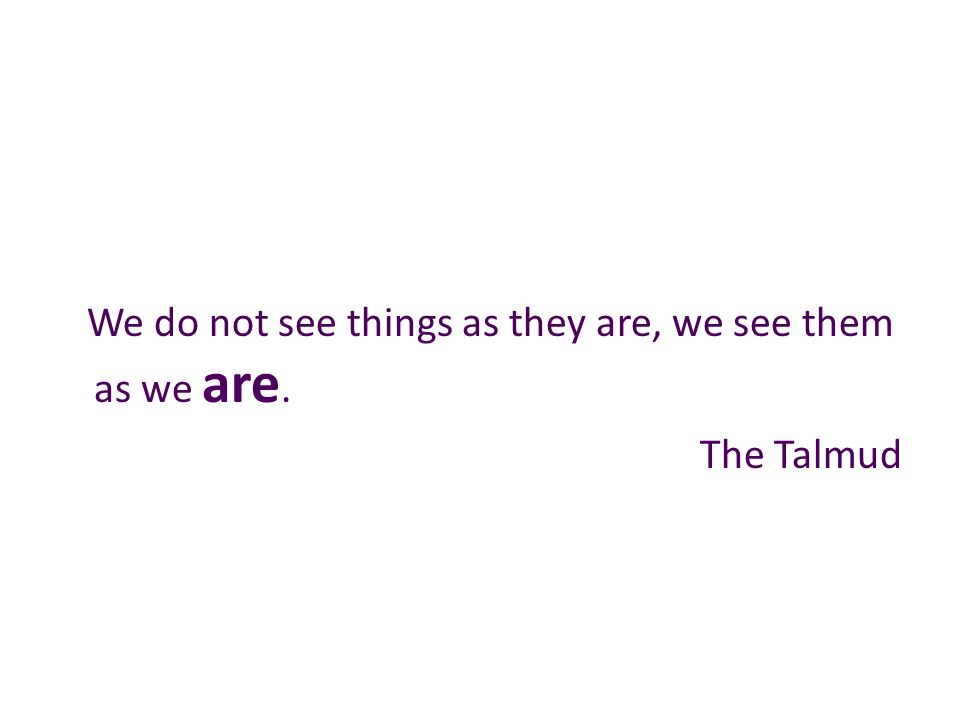 We do not see things as they are, we see them as we are. The Talmud