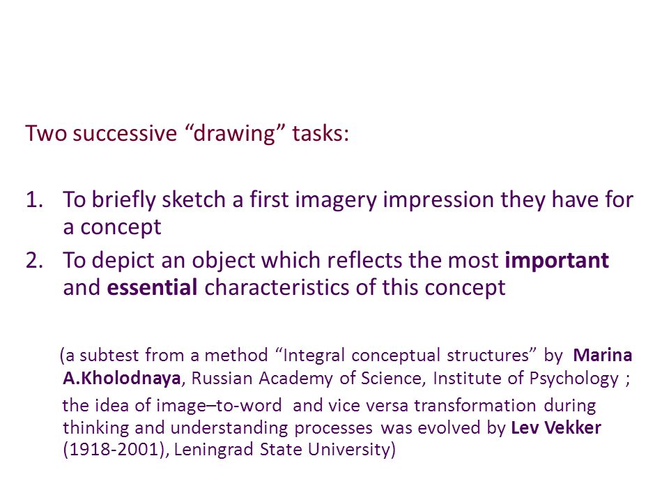 Two successive drawing tasks: 1.To briefly sketch a first imagery impression they have for a concept 2.To depict an object which reflects the most important and essential characteristics of this concept (a subtest from a method Integral conceptual structures by Marina A.Kholodnaya, Russian Academy of Science, Institute of Psychology ; the idea of image–to-word and vice versa transformation during thinking and understanding processes was evolved by Lev Vekker (1918-2001), Leningrad State University)