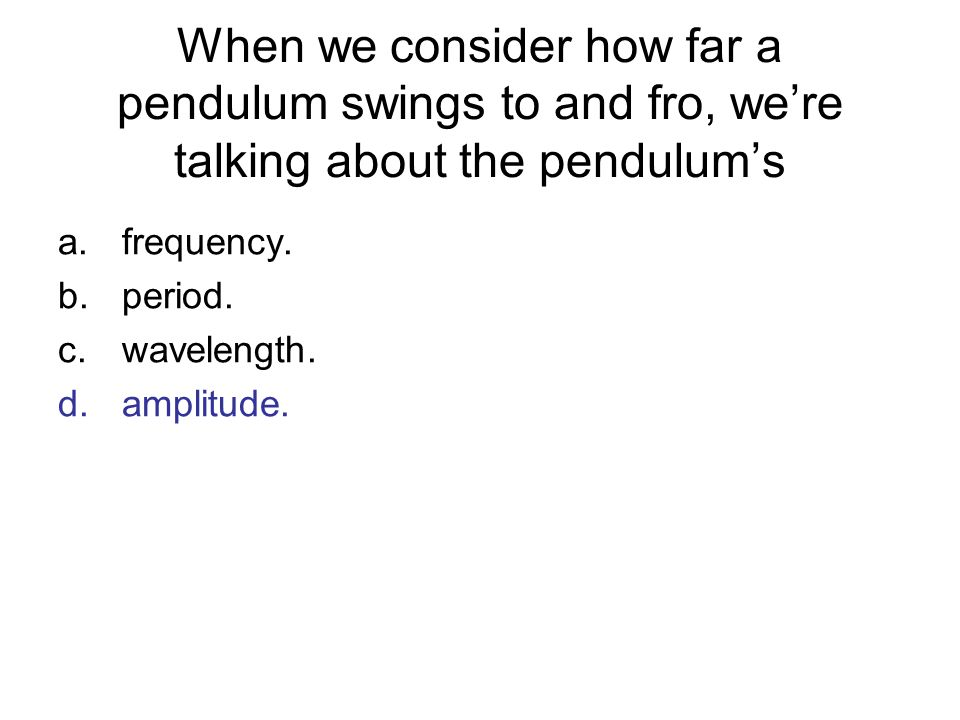 When we consider how far a pendulum swings to and fro, were talking about the pendulums a.frequency. b.period. c.wavelength. d.amplitude.