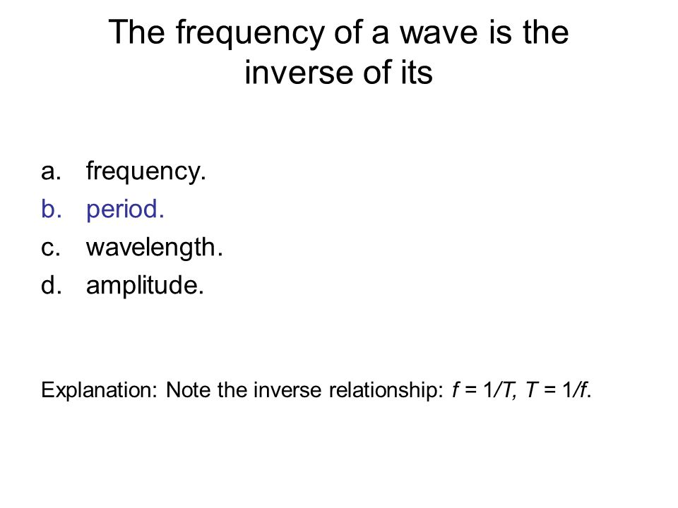 The frequency of a wave is the inverse of its a.frequency. b.period. c.wavelength. d.amplitude. Explanation: Note the inverse relationship: f = 1/T, T