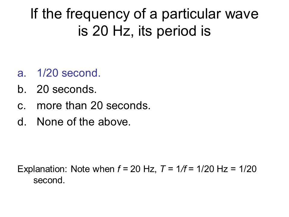 If the frequency of a particular wave is 20 Hz, its period is a.1/20 second. b.20 seconds. c.more than 20 seconds. d.None of the above. Explanation: N