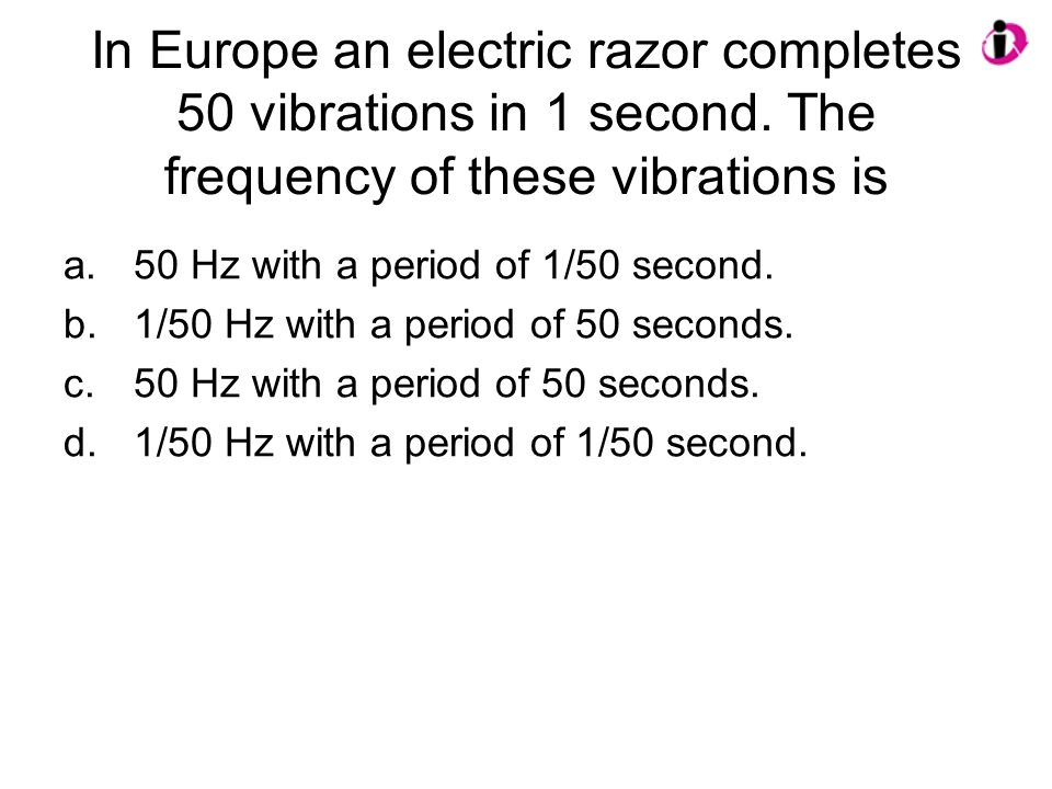 In Europe an electric razor completes 50 vibrations in 1 second. The frequency of these vibrations is a.50 Hz with a period of 1/50 second. b.1/50 Hz
