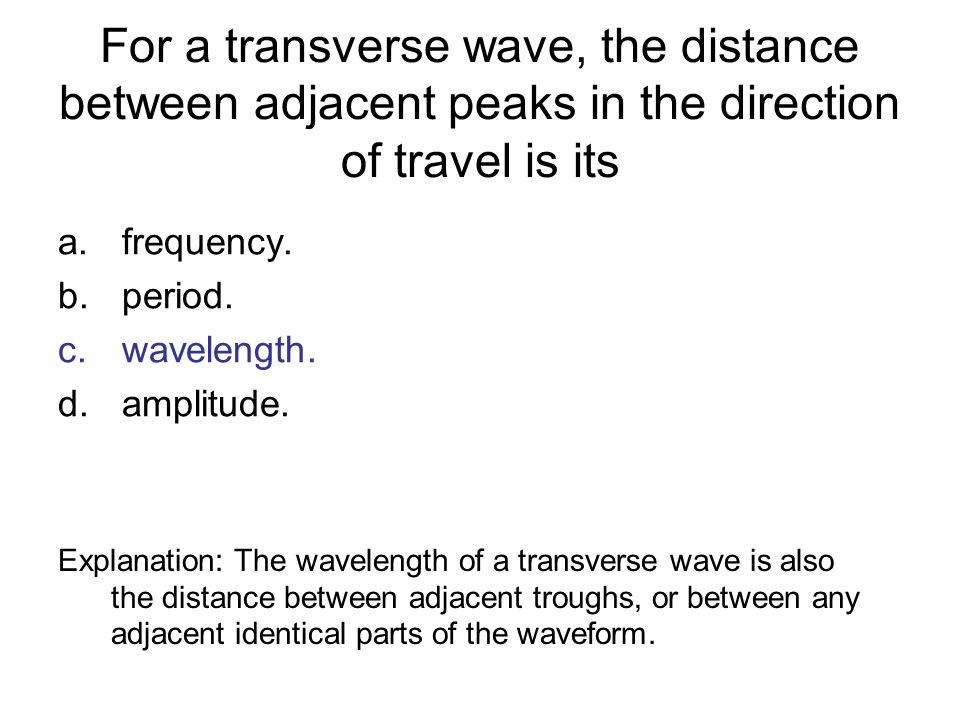 For a transverse wave, the distance between adjacent peaks in the direction of travel is its a.frequency. b.period. c.wavelength. d.amplitude. Explana