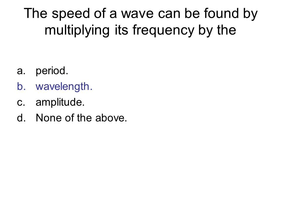 The speed of a wave can be found by multiplying its frequency by the a.period. b.wavelength. c.amplitude. d.None of the above.