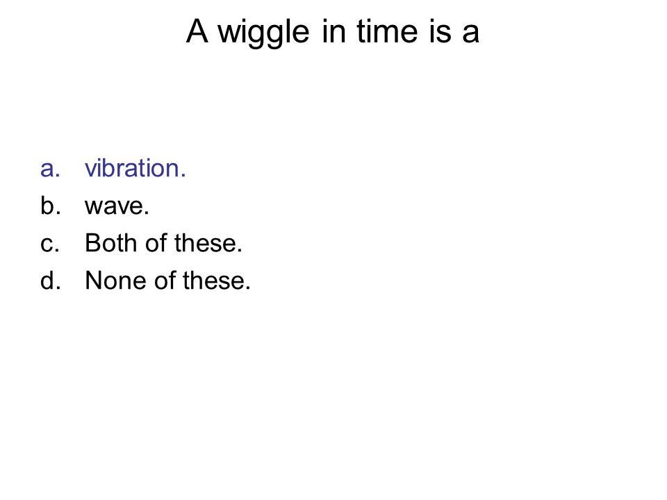 A wiggle in time is a a.vibration. b.wave. c.Both of these. d.None of these.