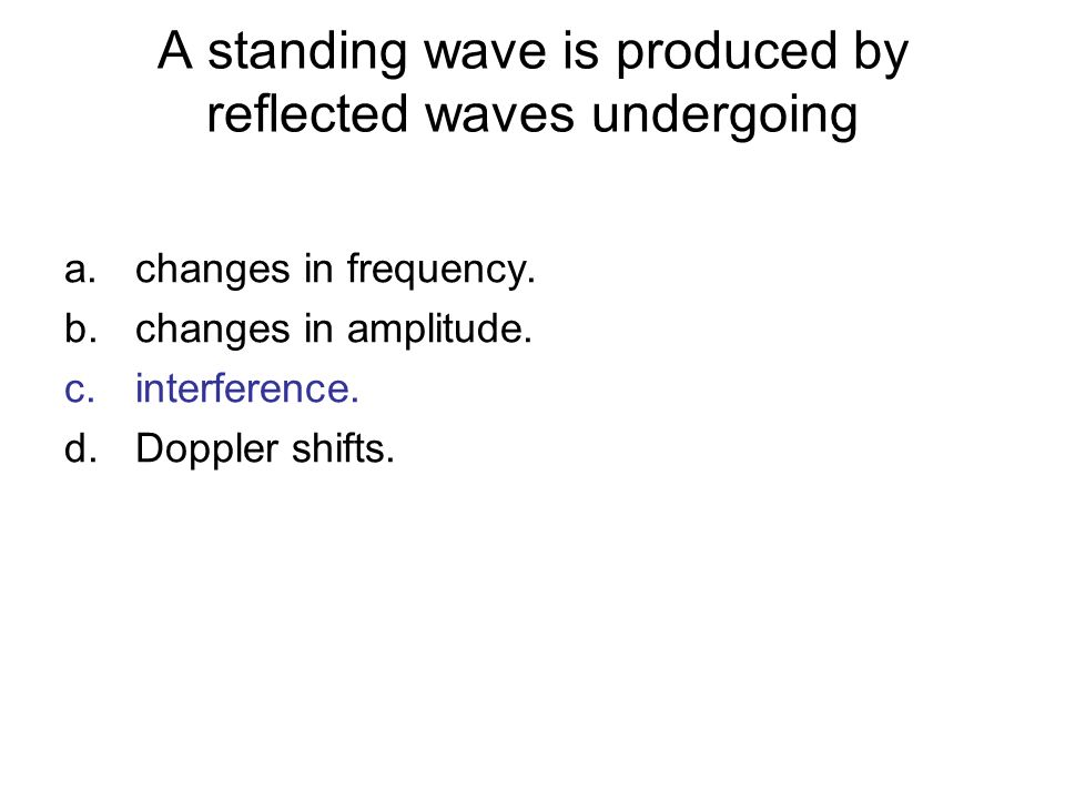 A standing wave is produced by reflected waves undergoing a.changes in frequency. b.changes in amplitude. c.interference. d.Doppler shifts.