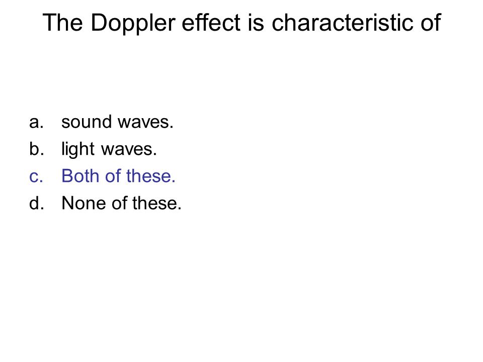 The Doppler effect is characteristic of a.sound waves. b.light waves. c.Both of these. d.None of these.