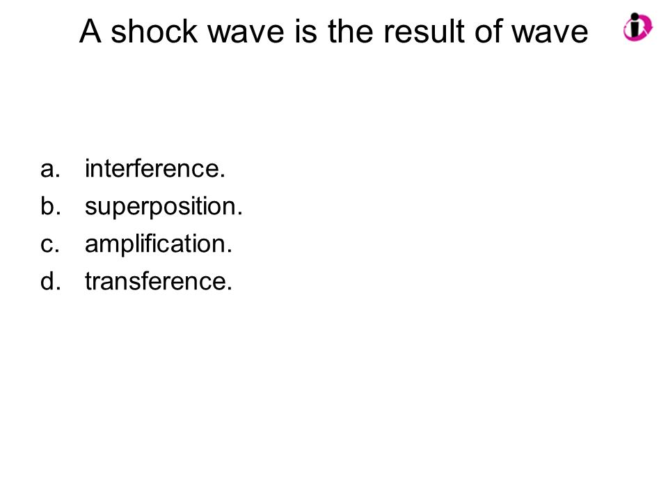 A shock wave is the result of wave a.interference. b.superposition. c.amplification. d.transference.