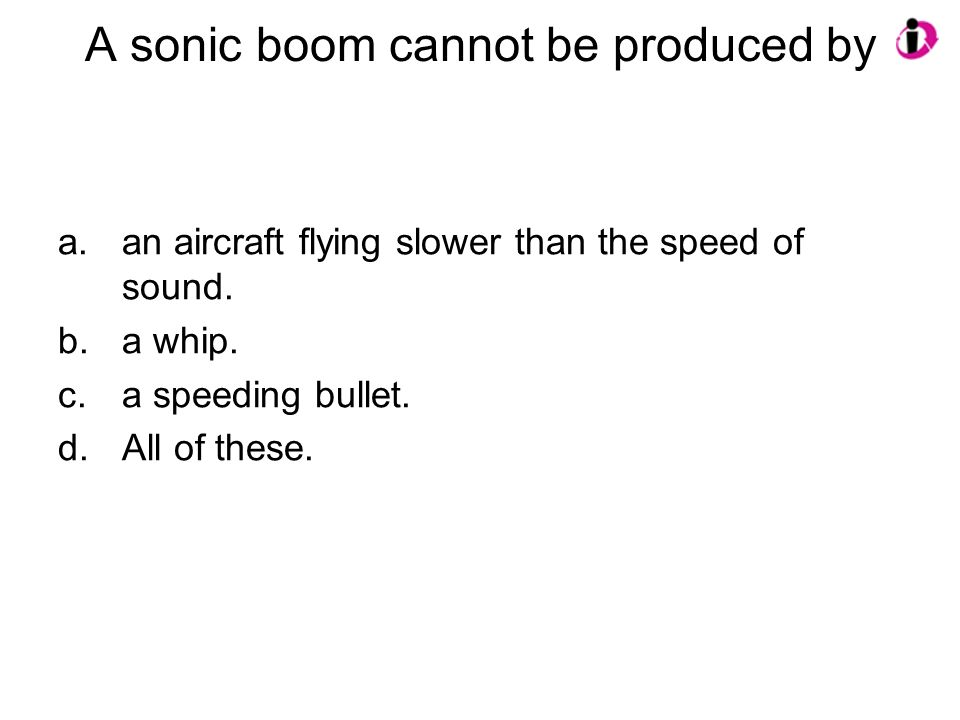 A sonic boom cannot be produced by a.an aircraft flying slower than the speed of sound. b.a whip. c.a speeding bullet. d.All of these.