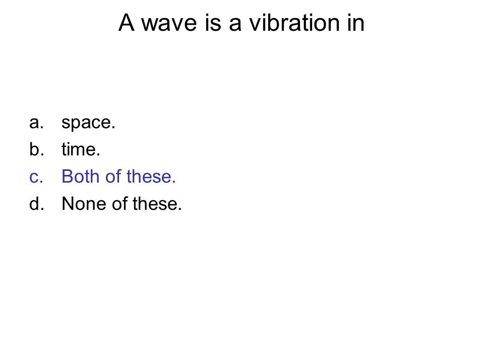 A wave is a vibration in a.space. b.time. c.Both of these. d.None of these.