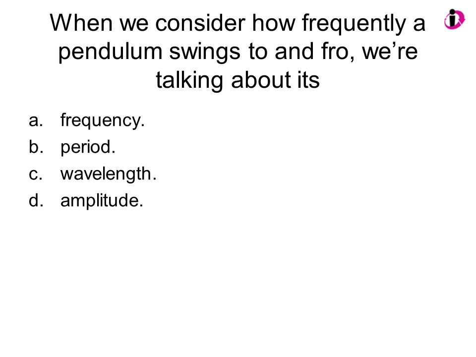 When we consider how frequently a pendulum swings to and fro, were talking about its a.frequency. b.period. c.wavelength. d.amplitude.