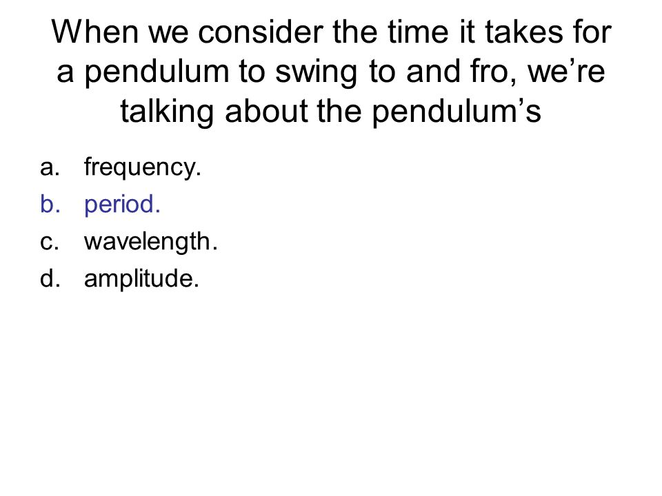 When we consider the time it takes for a pendulum to swing to and fro, were talking about the pendulums a.frequency. b.period. c.wavelength. d.amplitu