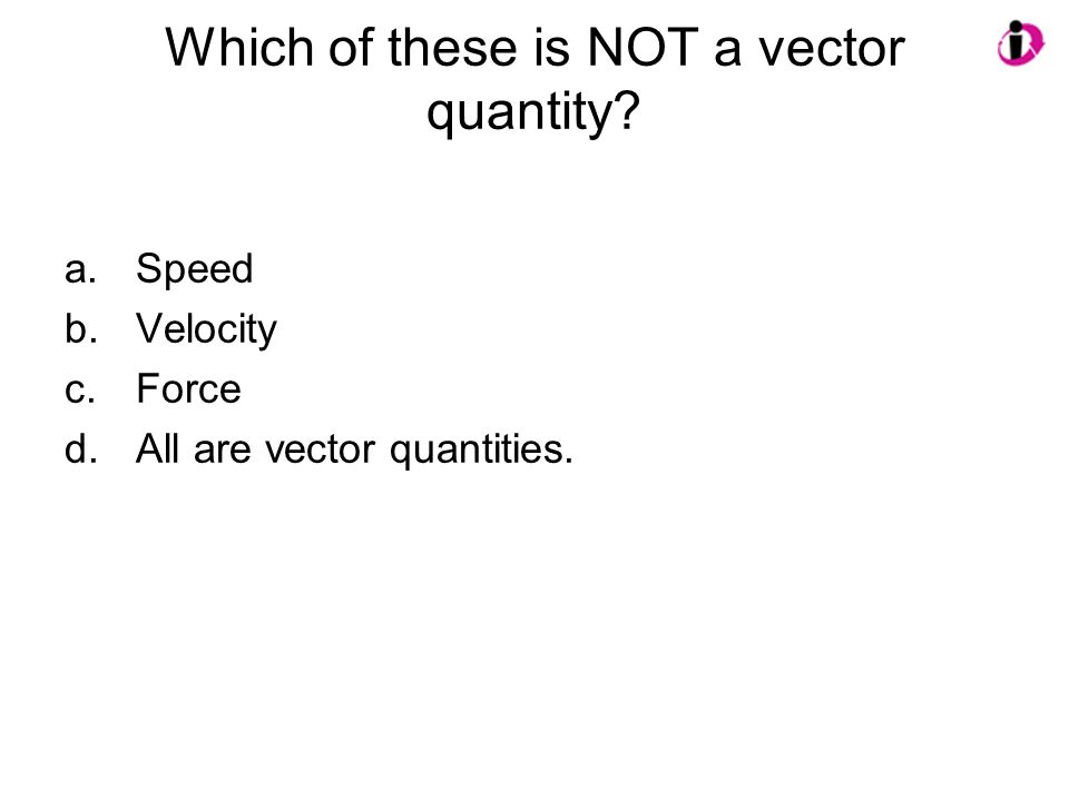 Which of these is NOT a vector quantity? a.Speed b.Velocity c.Force d.All are vector quantities.