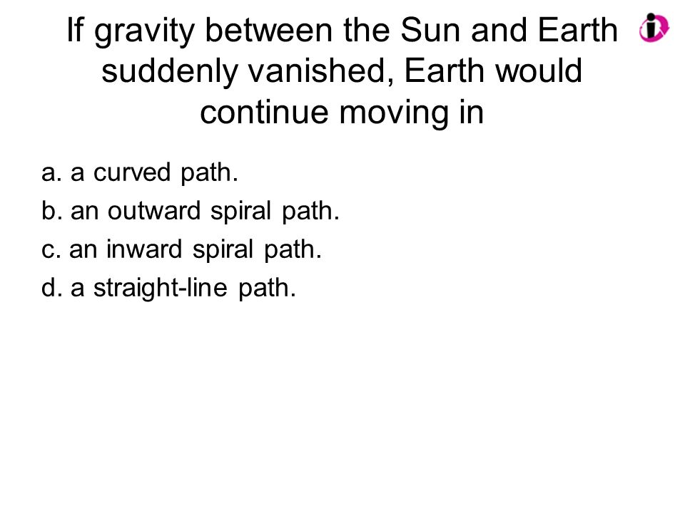 If gravity between the Sun and Earth suddenly vanished, Earth would continue moving in a. a curved path. b. an outward spiral path. c. an inward spira