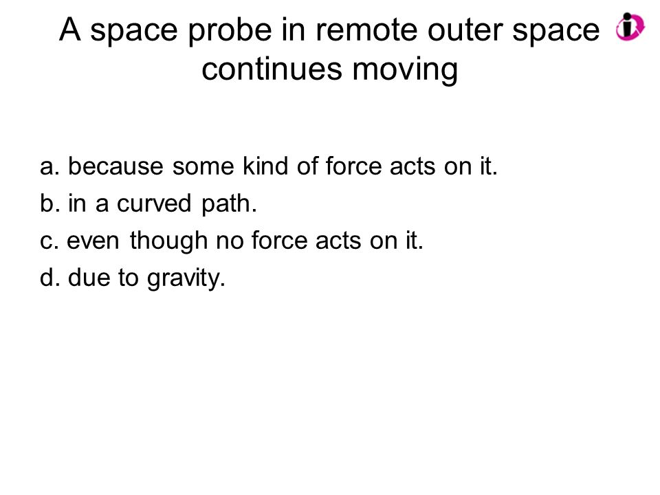 A space probe in remote outer space continues moving a. because some kind of force acts on it. b. in a curved path. c. even though no force acts on it
