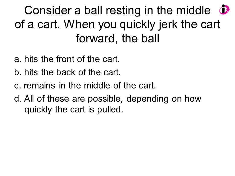 Consider a ball resting in the middle of a cart. When you quickly jerk the cart forward, the ball a. hits the front of the cart. b. hits the back of t