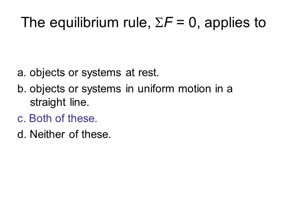 The equilibrium rule, F = 0, applies to a. objects or systems at rest. b. objects or systems in uniform motion in a straight line. c. Both of these. d
