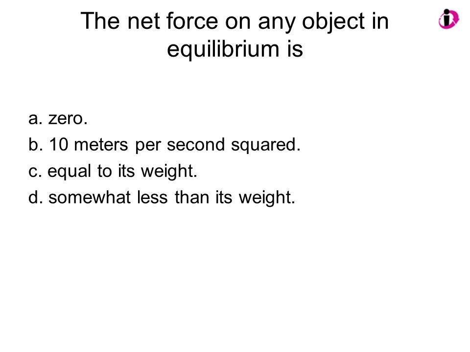 The net force on any object in equilibrium is a. zero. b. 10 meters per second squared. c. equal to its weight. d. somewhat less than its weight.