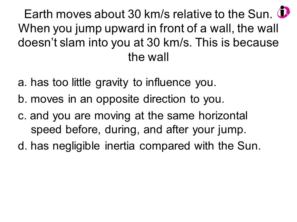 Earth moves about 30 km/s relative to the Sun. When you jump upward in front of a wall, the wall doesnt slam into you at 30 km/s. This is because the