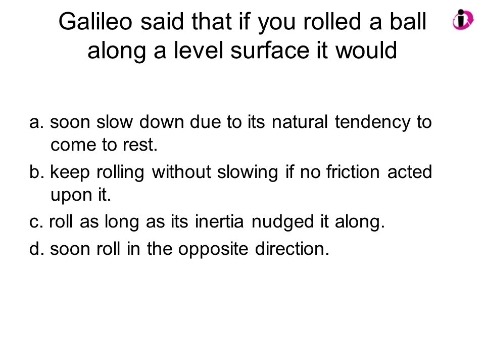Galileo said that if you rolled a ball along a level surface it would a. soon slow down due to its natural tendency to come to rest. b. keep rolling w