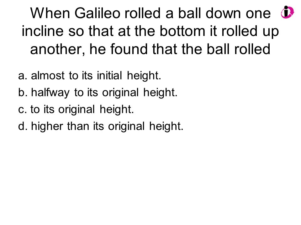 When Galileo rolled a ball down one incline so that at the bottom it rolled up another, he found that the ball rolled a. almost to its initial height.