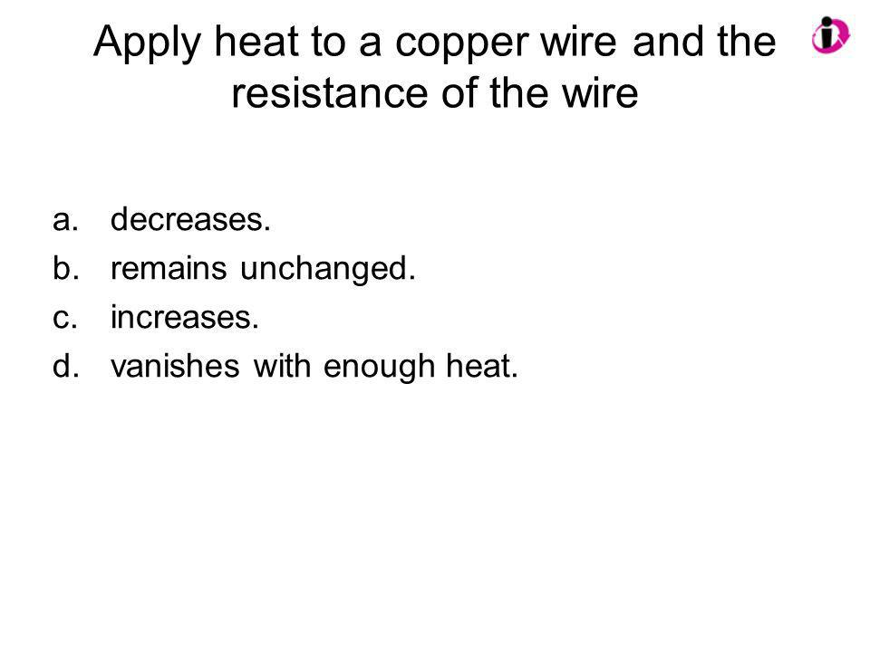 Apply heat to a copper wire and the resistance of the wire a.decreases. b.remains unchanged. c.increases. d.vanishes with enough heat.