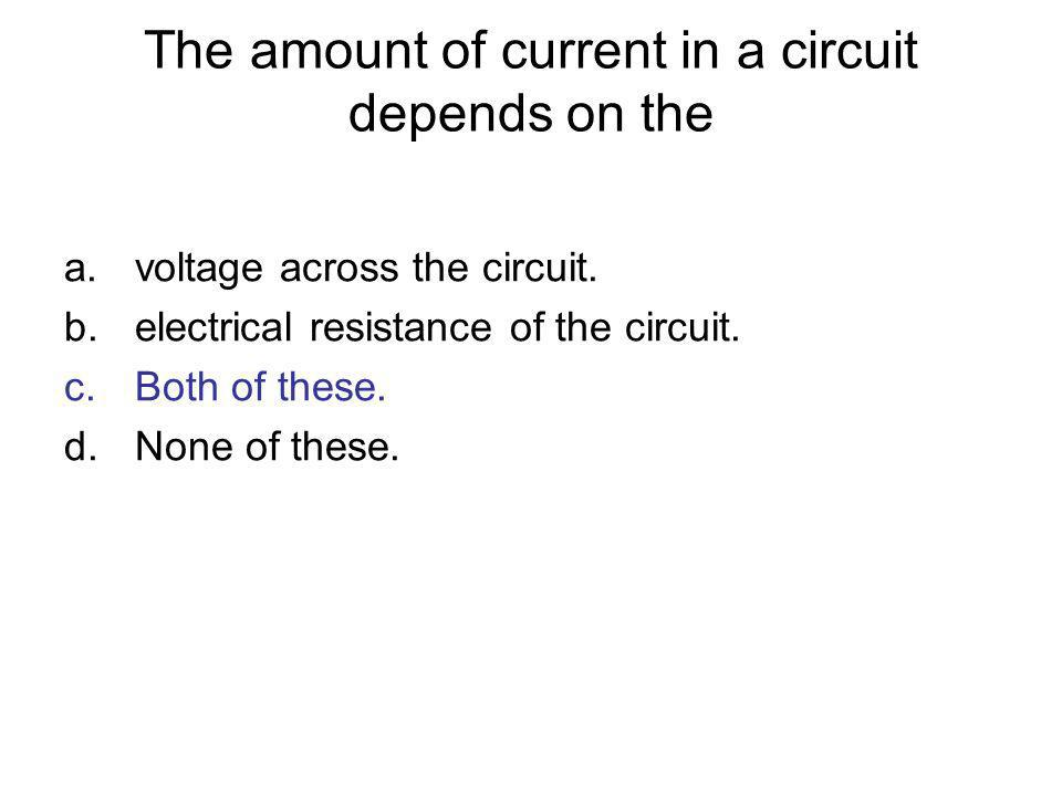 The amount of current in a circuit depends on the a.voltage across the circuit. b.electrical resistance of the circuit. c.Both of these. d.None of the