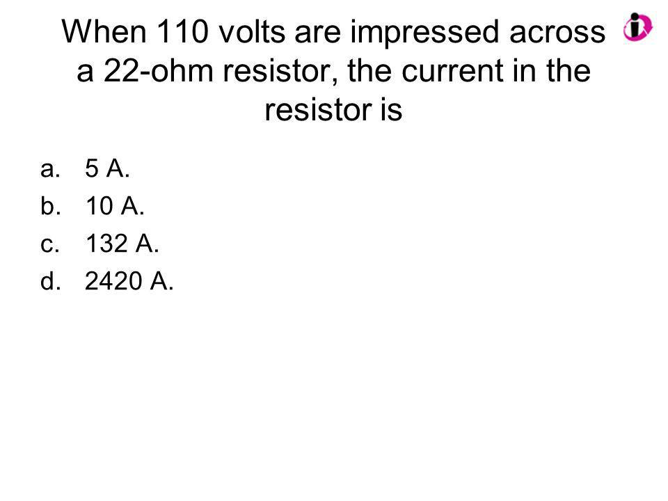 When 110 volts are impressed across a 22-ohm resistor, the current in the resistor is a.5 A. b.10 A. c.132 A. d.2420 A.
