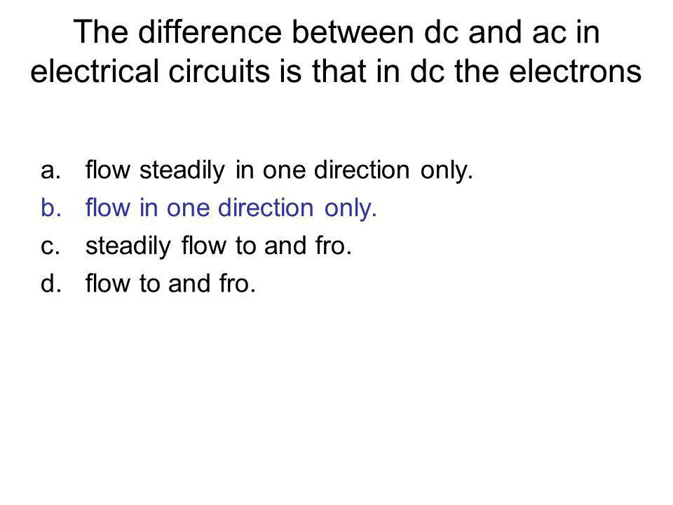 The difference between dc and ac in electrical circuits is that in dc the electrons a.flow steadily in one direction only. b.flow in one direction onl