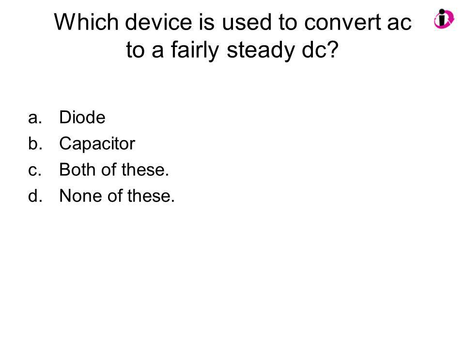 Which device is used to convert ac to a fairly steady dc? a.Diode b.Capacitor c.Both of these. d.None of these.