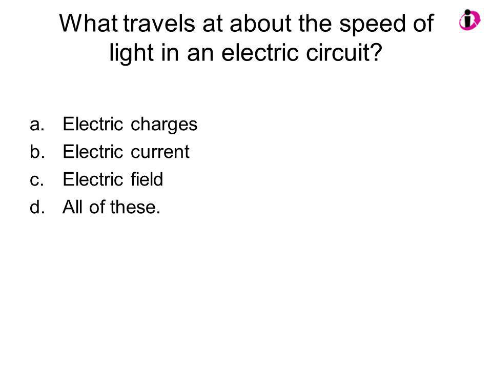 What travels at about the speed of light in an electric circuit? a.Electric charges b.Electric current c.Electric field d.All of these.