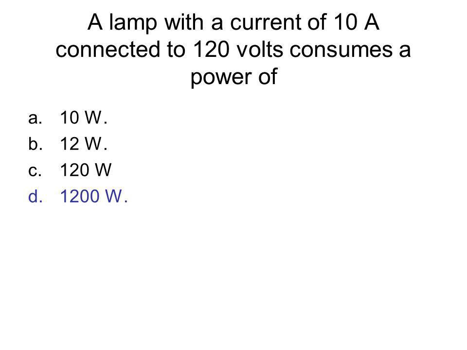 A lamp with a current of 10 A connected to 120 volts consumes a power of a.10 W. b.12 W. c.120 W d.1200 W.