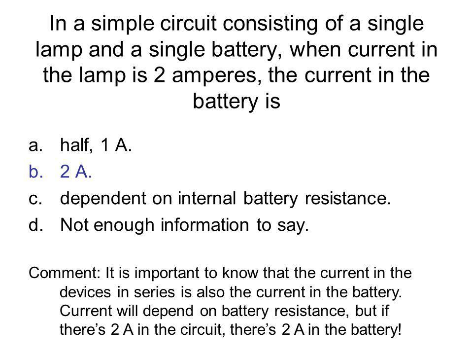 In a simple circuit consisting of a single lamp and a single battery, when current in the lamp is 2 amperes, the current in the battery is a.half, 1 A